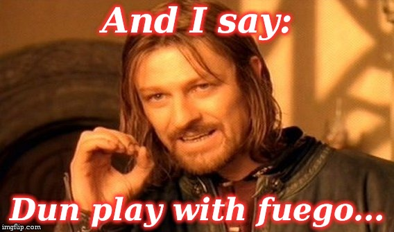 One Does Not Simply Meme | And I say: Dun play with fuego... | image tagged in memes,one does not simply | made w/ Imgflip meme maker