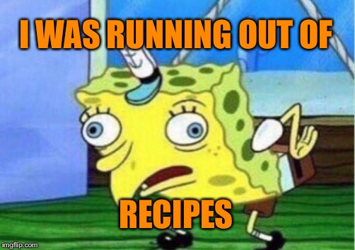 Mocking Spongebob Meme | I WAS RUNNING OUT OF RECIPES | image tagged in memes,mocking spongebob | made w/ Imgflip meme maker