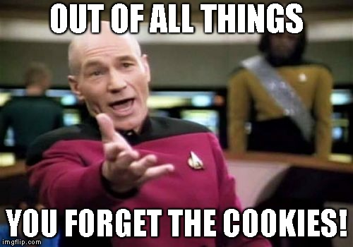 Picard Wtf | OUT OF ALL THINGS YOU FORGET THE COOKIES! | image tagged in memes,picard wtf | made w/ Imgflip meme maker