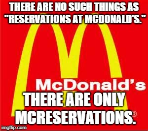 "mcdonalds logo | THERE ARE NO SUCH THINGS AS ""RESERVATIONS AT MCDONALD'S."" THERE ARE ONLY MCRESERVATIONS. 