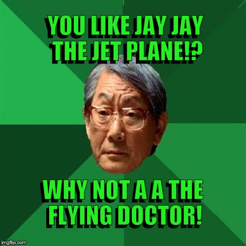 A A the Flying Doctor! | YOU LIKE JAY JAY THE JET PLANE!? YOU LIKE JAY JAY THE JET PLANE!? WHY NOT A A THE FLYING DOCTOR! WHY NOT A A THE FLYING DOCTOR! | image tagged in memes,high expectations asian father,jay jay the jet plane,a a the flying doctor | made w/ Imgflip meme maker
