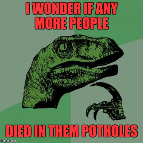 Philosoraptor Meme | I WONDER IF ANY MORE PEOPLE DIED IN THEM POTHOLES | image tagged in memes,philosoraptor | made w/ Imgflip meme maker