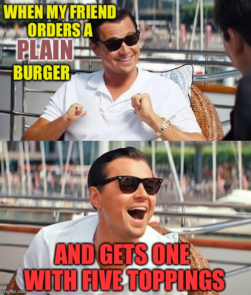Keep it simple, ha! | WHEN MY FRIEND ORDERS A PLAIN BURGER AND GETS ONE WITH FIVE TOPPINGS | image tagged in leonardo dicaprio wolf of wall street,burger,memes,funny | made w/ Imgflip meme maker