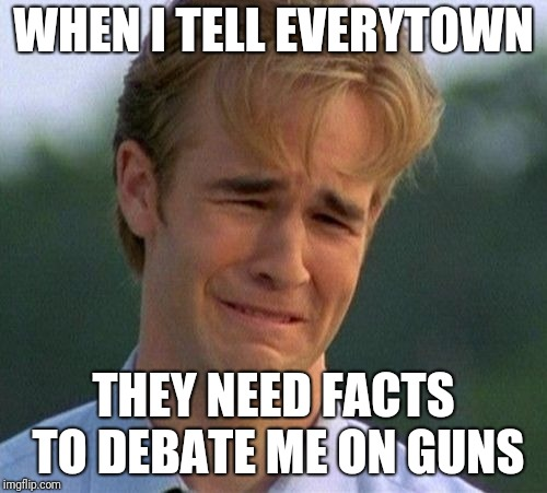 1990s First World Problems Meme | WHEN I TELL EVERYTOWN THEY NEED FACTS TO DEBATE ME ON GUNS | image tagged in memes,1990s first world problems | made w/ Imgflip meme maker