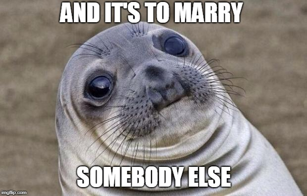 Awkward Moment Sealion Meme | AND IT'S TO MARRY SOMEBODY ELSE | image tagged in memes,awkward moment sealion | made w/ Imgflip meme maker
