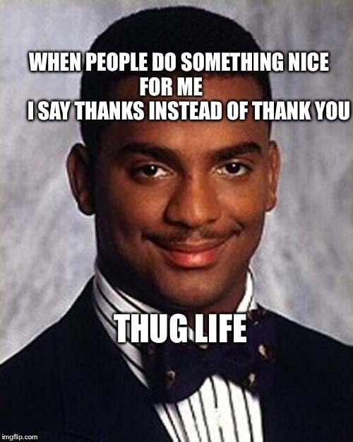 Carlton Banks Thug Life | WHEN PEOPLE DO SOMETHING NICE           FOR ME                    I SAY THANKS INSTEAD OF THANK YOU THUG LIFE | image tagged in carlton banks thug life | made w/ Imgflip meme maker