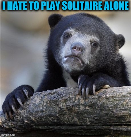 Confession Bear Meme | I HATE TO PLAY SOLITAIRE ALONE | image tagged in memes,confession bear | made w/ Imgflip meme maker