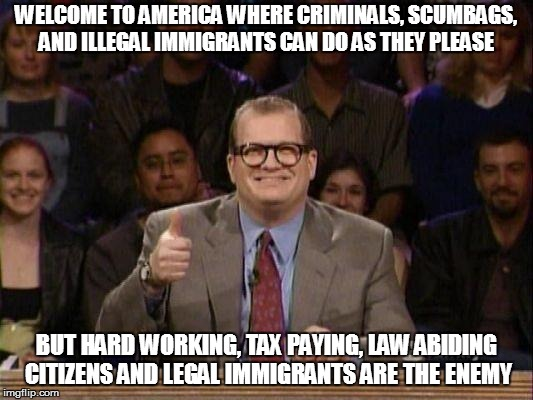 Drew Carey  | WELCOME TO AMERICA WHERE CRIMINALS, SCUMBAGS, AND ILLEGAL IMMIGRANTS CAN DO AS THEY PLEASE BUT HARD WORKING, TAX PAYING, LAW ABIDING CITIZEN | image tagged in drew carey | made w/ Imgflip meme maker