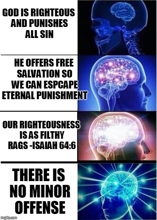 Expanding Brain Meme | GOD IS RIGHTEOUS AND PUNISHES ALL SIN HE OFFERS FREE SALVATION SO WE CAN ESPCAPE ETERNAL PUNISHMENT OUR RIGHTEOUSNESS IS AS FILTHY RAGS -ISA | image tagged in memes,expanding brain | made w/ Imgflip meme maker