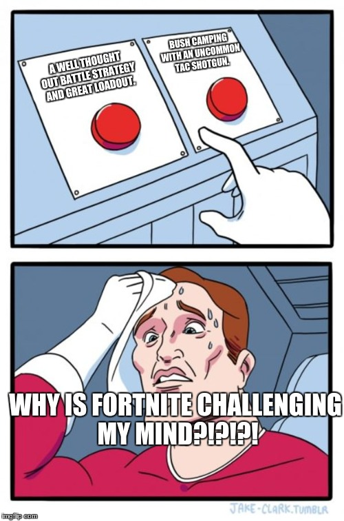 Fortnite Strategies | A WELL THOUGHT OUT BATTLE STRATEGY AND GREAT LOADOUT. BUSH CAMPING WITH AN UNCOMMON TAC SHOTGUN. WHY IS FORTNITE CHALLENGING MY MIND?!?!?! | image tagged in memes,two buttons | made w/ Imgflip meme maker