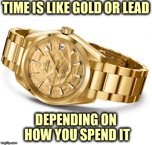 a thought  | TIME IS LIKE GOLD OR LEAD DEPENDING ON HOW YOU SPEND IT | image tagged in philosophy | made w/ Imgflip meme maker