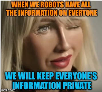 Yeah, right | WHEN WE ROBOTS HAVE ALL THE INFORMATION ON EVERYONE WE WILL KEEP EVERYONE'S INFORMATION PRIVATE | image tagged in information,privacy,lies,artificial intelligence,sophia,robots | made w/ Imgflip meme maker