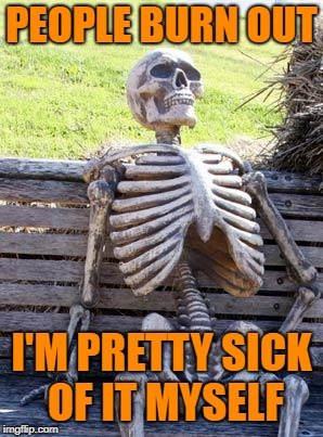Waiting Skeleton Meme | PEOPLE BURN OUT I'M PRETTY SICK OF IT MYSELF | image tagged in memes,waiting skeleton | made w/ Imgflip meme maker
