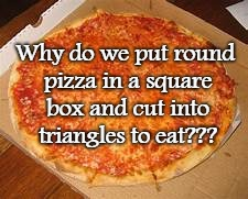 Why??? | Why do we put round pizza in a square box and cut into triangles to eat??? | image tagged in pizza,square,triangle,round,eat | made w/ Imgflip meme maker