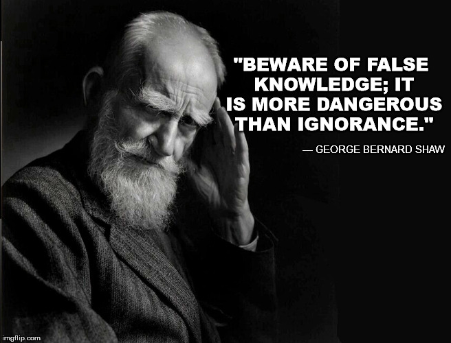 "Know your sources | ""BEWARE OF FALSE KNOWLEDGE; IT IS MORE DANGEROUS THAN IGNORANCE."" --- GEORGE BERNARD SHAW 