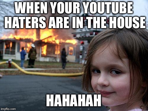 Disaster Girl Meme | WHEN YOUR YOUTUBE HATERS ARE IN THE HOUSE HAHAHAH | image tagged in memes,disaster girl | made w/ Imgflip meme maker