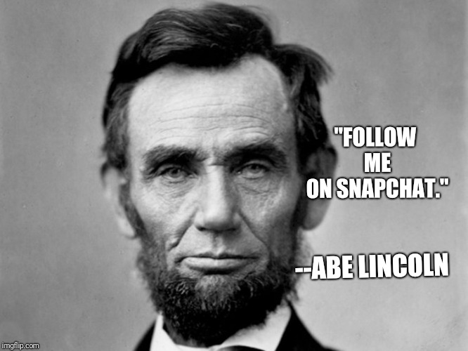 "Abe Lincoln social media life | ""FOLLOW ME ON SNAPCHAT."" --ABE LINCOLN 