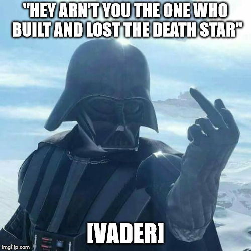"Darth Vader Flips You Off,,, | ""HEY ARN'T YOU THE ONE WHO BUILT AND LOST THE DEATH STAR"" [VADER] 