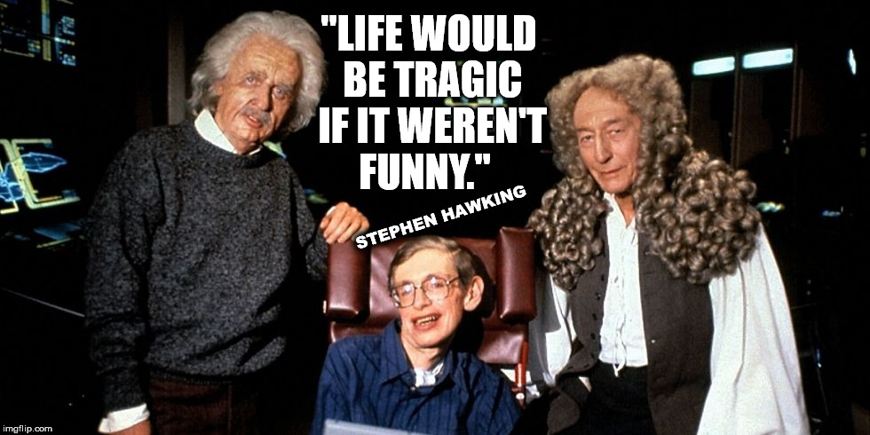"Welcome to the human comedy | ""LIFE WOULD BE TRAGIC IF IT WEREN'T FUNNY."" STEPHEN HAWKING 