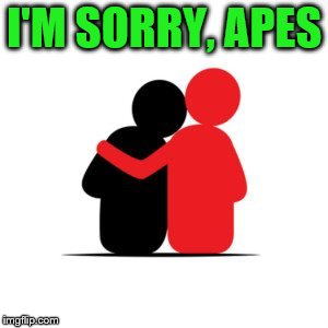 I'M SORRY, APES | made w/ Imgflip meme maker