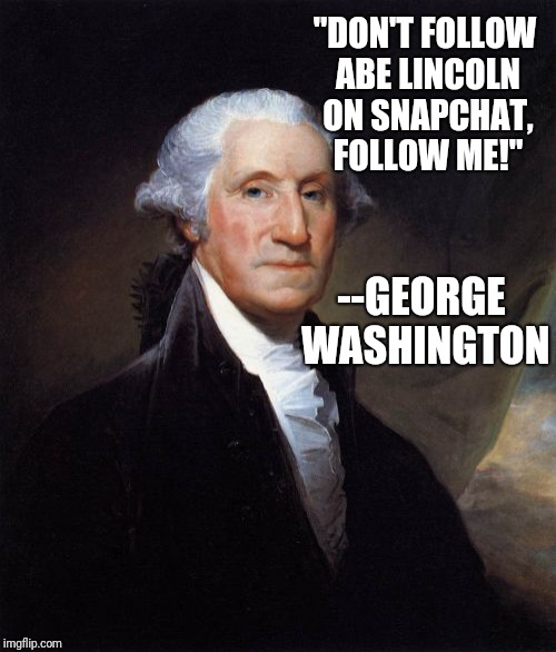 "George Washington | ""DON'T FOLLOW ABE LINCOLN ON SNAPCHAT, FOLLOW ME!"" --GEORGE WASHINGTON 