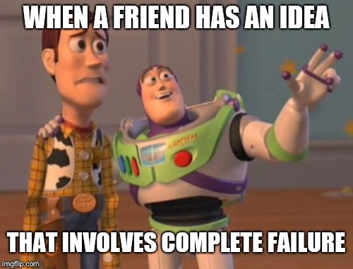 X, X Everywhere Meme | WHEN A FRIEND HAS AN IDEA THAT INVOLVES COMPLETE FAILURE | image tagged in memes,x x everywhere | made w/ Imgflip meme maker