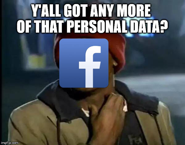 Y'all Got Any More Of That | Y'ALL GOT ANY MORE OF THAT PERSONAL DATA? | image tagged in memes,y'all got any more of that,facebook | made w/ Imgflip meme maker