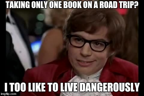 I Too Like To Live Dangerously Meme | TAKING ONLY ONE BOOK ON A ROAD TRIP? I TOO LIKE TO LIVE DANGEROUSLY | image tagged in memes,i too like to live dangerously | made w/ Imgflip meme maker