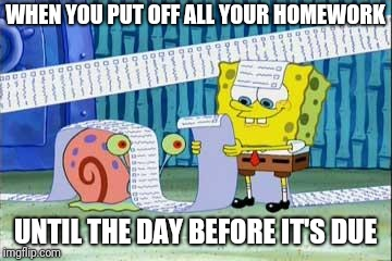 Spongebob's List | WHEN YOU PUT OFF ALL YOUR HOMEWORK UNTIL THE DAY BEFORE IT'S DUE | image tagged in spongebob's list | made w/ Imgflip meme maker
