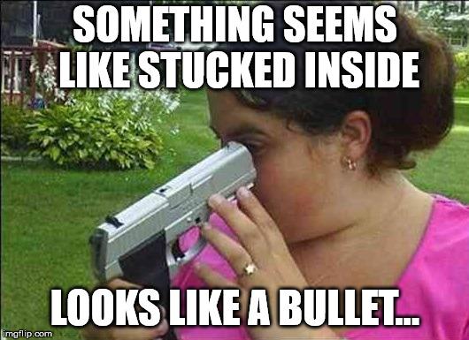Checking if the gun is loaded | SOMETHING SEEMS LIKE STUCKED INSIDE LOOKS LIKE A BULLET... | image tagged in idiot with guns,guns,stupid people,suicide,2nd amendment,gun control | made w/ Imgflip meme maker