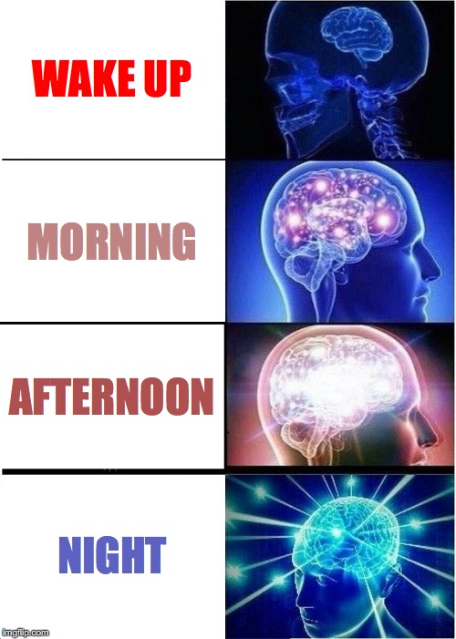 Expanding Brain Meme | WAKE UP MORNING AFTERNOON NIGHT | image tagged in memes,expanding brain | made w/ Imgflip meme maker
