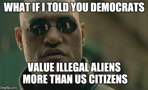 Matrix Morpheus Meme | WHAT IF I TOLD YOU DEMOCRATS VALUE ILLEGAL ALIENS MORE THAN US CITIZENS | image tagged in memes,matrix morpheus | made w/ Imgflip meme maker