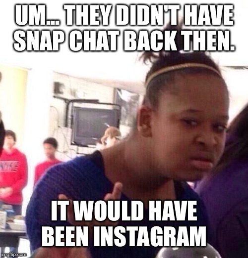 Black Girl Wat Meme | UM... THEY DIDN'T HAVE SNAP CHAT BACK THEN. IT WOULD HAVE BEEN INSTAGRAM | image tagged in memes,black girl wat | made w/ Imgflip meme maker