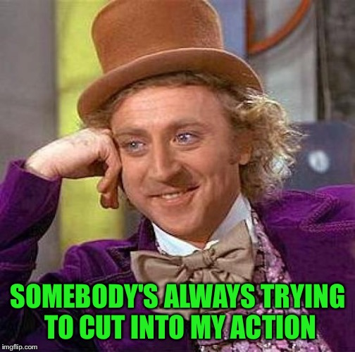 Creepy Condescending Wonka Meme | SOMEBODY'S ALWAYS TRYING TO CUT INTO MY ACTION | image tagged in memes,creepy condescending wonka | made w/ Imgflip meme maker