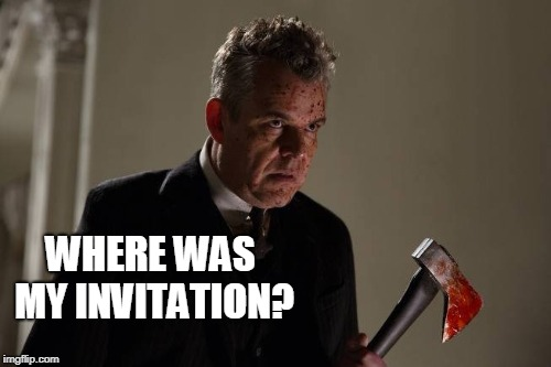Axeman | WHERE WAS MY INVITATION? | image tagged in axeman | made w/ Imgflip meme maker