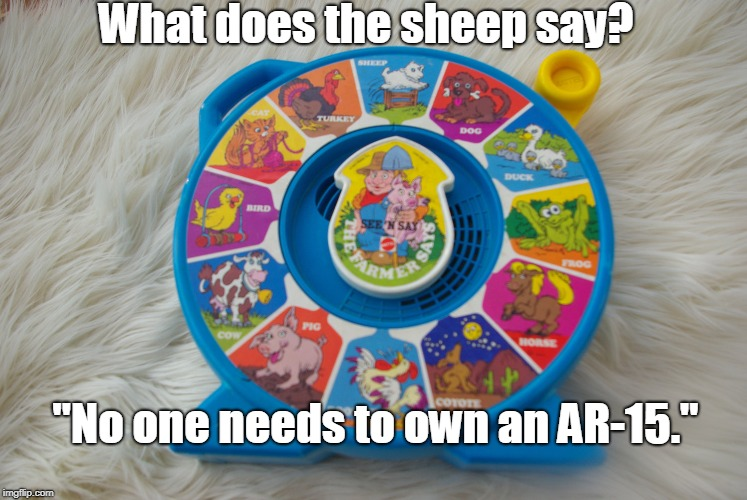 "See n say | What does the sheep say? ""No one needs to own an AR-15."" 