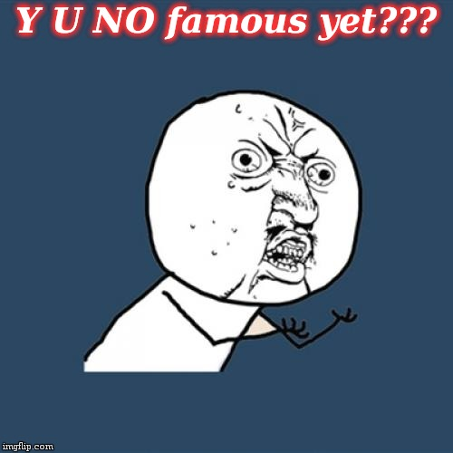Y U No Meme | Y U NO famous yet??? | image tagged in memes,y u no | made w/ Imgflip meme maker