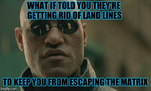 Enjoy Those IPhones A-holes | WHAT IF TOLD YOU THEY'RE GETTING RID OF LAND LINES TO KEEP YOU FROM ESCAPING THE MATRIX | image tagged in memes,matrix morpheus | made w/ Imgflip meme maker