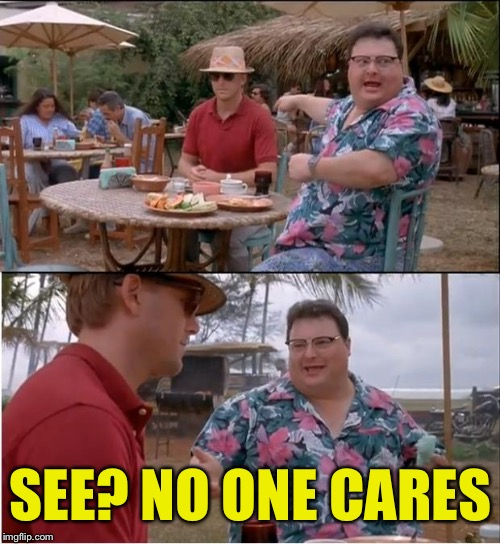 SEE? NO ONE CARES | made w/ Imgflip meme maker