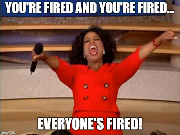 Everyone's fired! | YOU'RE FIRED AND YOU'RE FIRED... EVERYONE'S FIRED! | image tagged in memes,oprah you get a,donald trump,president trump,white house,republicans | made w/ Imgflip meme maker