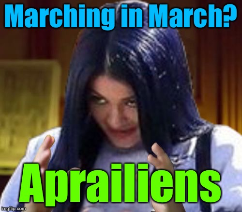 Kylie Aliens | Marching in March? Aprailiens | image tagged in kylie aliens | made w/ Imgflip meme maker