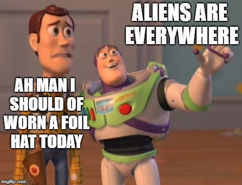 aliens don't wear foil hats | ALIENS ARE EVERYWHERE AH MAN I SHOULD OF WORN A FOIL HAT TODAY | image tagged in memes,x everywhere,toy story memes,foil hat memes,alien memes | made w/ Imgflip meme maker
