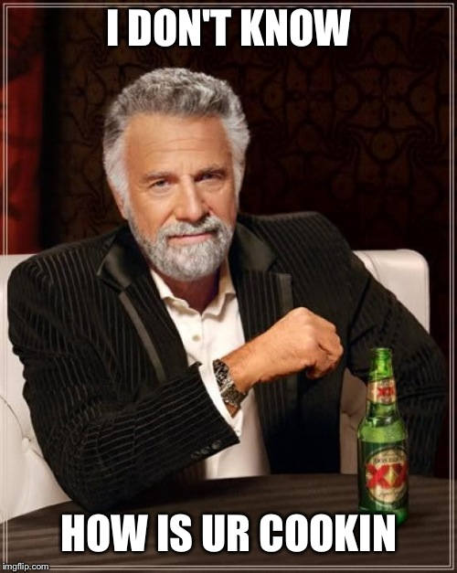 The Most Interesting Man In The World Meme | I DON'T KNOW HOW IS UR COOKIN | image tagged in memes,the most interesting man in the world | made w/ Imgflip meme maker