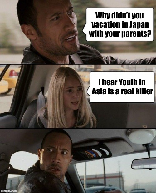 Bad Pun Driving | Why didn't you vacation in Japan with your parents? I hear Youth In Asia is a real killer | image tagged in memes,the rock driving,bad pun,asian,japan,euthanasia | made w/ Imgflip meme maker