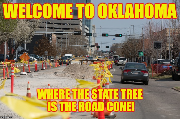 I dream of a day where I can find one road in Oklahoma that is not being worked on | WELCOME TO OKLAHOMA WHERE THE STATE TREE IS THE ROAD CONE! | image tagged in oklahoma,road construction,meme,driving,swerve | made w/ Imgflip meme maker
