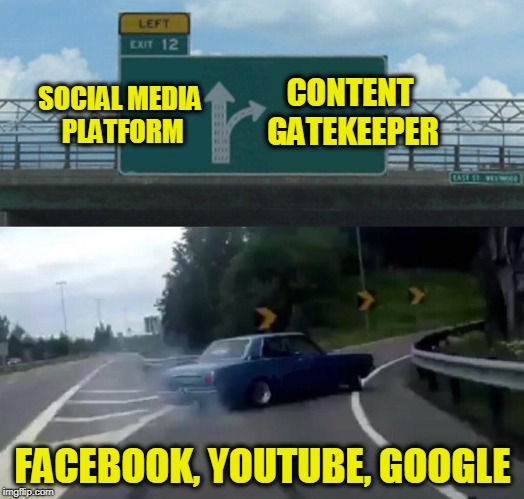 Left Exit 12 Off Ramp Meme | SOCIAL MEDIA PLATFORM FACEBOOK, YOUTUBE, GOOGLE CONTENT GATEKEEPER | image tagged in memes,left exit 12 off ramp | made w/ Imgflip meme maker