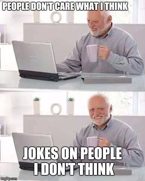 Hide the Pain Harold Meme | PEOPLE DON'T CARE WHAT I THINK JOKES ON PEOPLE I DON'T THINK | image tagged in memes,hide the pain harold | made w/ Imgflip meme maker