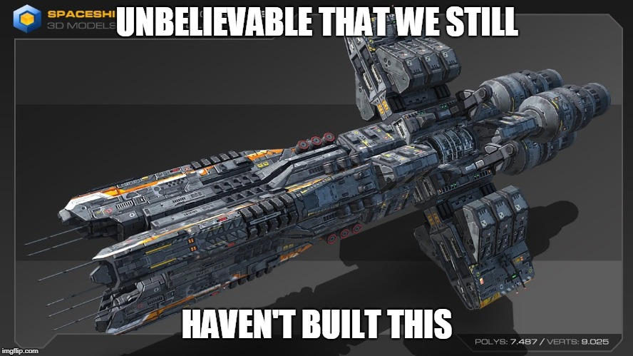 UNBELIEVABLE THAT WE STILL HAVEN'T BUILT THIS | image tagged in spaceship | made w/ Imgflip meme maker