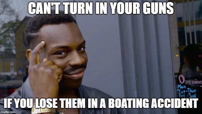 Roll Safe Think About It Meme | CAN'T TURN IN YOUR GUNS IF YOU LOSE THEM IN A BOATING ACCIDENT | image tagged in memes,roll safe think about it | made w/ Imgflip meme maker