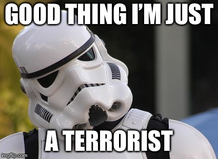 Confused stormtrooper | GOOD THING I'M JUST A TERRORIST | image tagged in confused stormtrooper | made w/ Imgflip meme maker